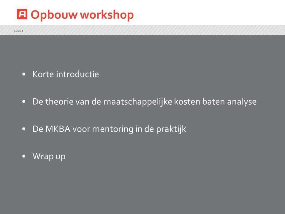 Opbouw workshop SLIDE 2 Korte introductie De theorie van de maatschappelijke kosten baten analyse De MKBA voor mentoring in de praktijk Wrap up