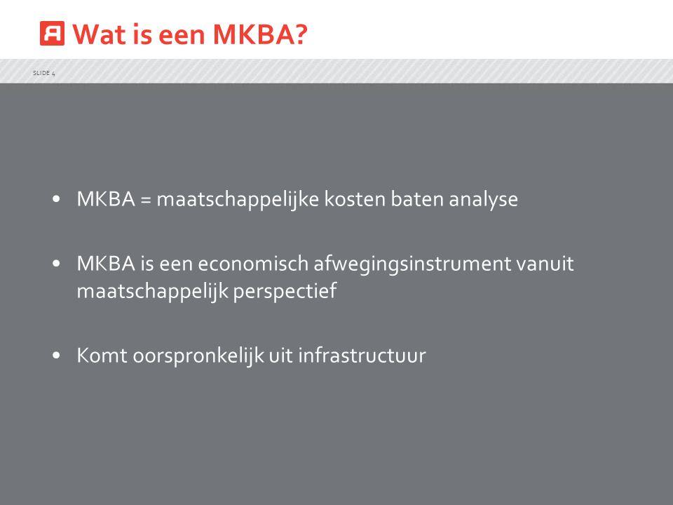 Wat is een MKBA? SLIDE 4 MKBA = maatschappelijke kosten baten analyse MKBA is een economisch afwegingsinstrument vanuit maatschappelijk perspectief Ko