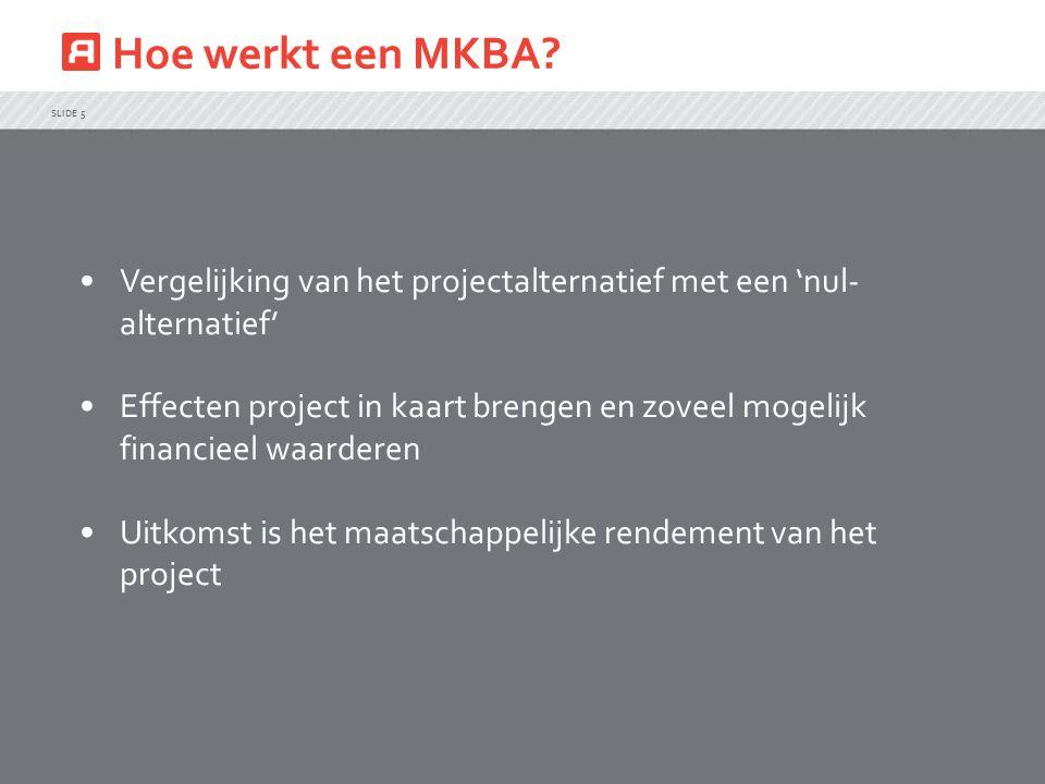 Hoe werkt een MKBA? SLIDE 5 Vergelijking van het projectalternatief met een 'nul- alternatief' Effecten project in kaart brengen en zoveel mogelijk fi