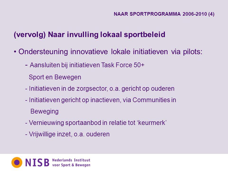 NAAR SPORTPROGRAMMA 2006-2010 (4) (vervolg) Naar invulling lokaal sportbeleid Ondersteuning innovatieve lokale initiatieven via pilots: - Aansluiten bij initiatieven Task Force 50+ Sport en Bewegen - Initiatieven in de zorgsector, o.a.