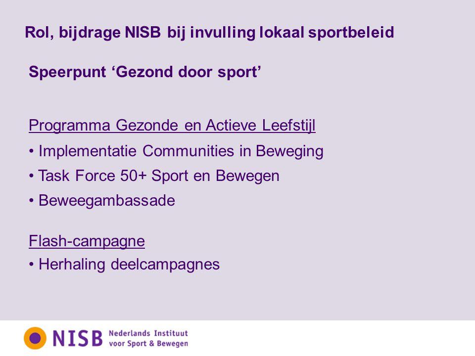 Rol, bijdrage NISB bij invulling lokaal sportbeleid Speerpunt 'Gezond door sport' Programma Gezonde en Actieve Leefstijl Implementatie Communities in Beweging Task Force 50+ Sport en Bewegen Beweegambassade Flash-campagne Herhaling deelcampagnes