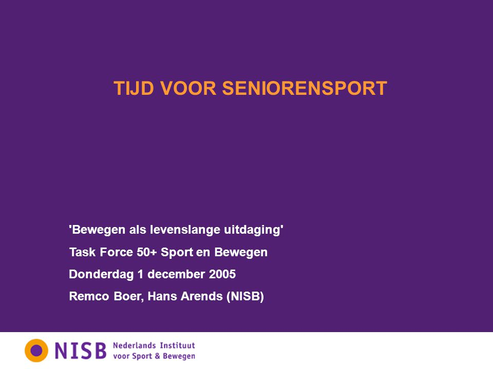 TIJD VOOR SENIORENSPORT Bewegen als levenslange uitdaging Task Force 50+ Sport en Bewegen Donderdag 1 december 2005 Remco Boer, Hans Arends (NISB)