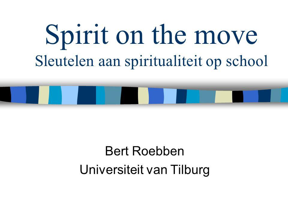 Spirit on the move Sleutelen aan spiritualiteit op school Bert Roebben Universiteit van Tilburg