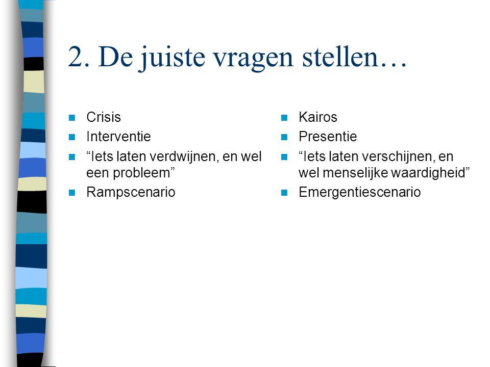 """2. De juiste vragen stellen… Crisis Interventie """"Iets laten verdwijnen, en wel een probleem"""" Rampscenario Kairos Presentie """"Iets laten verschijnen, en"""