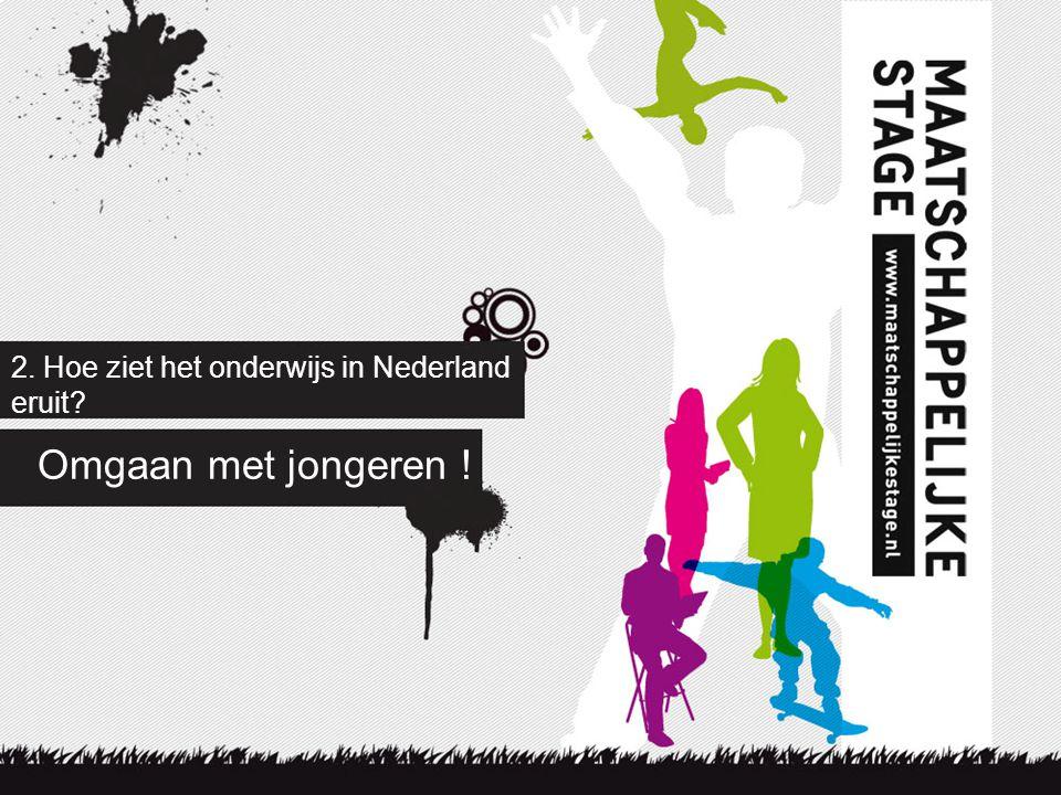 2. Hoe ziet het onderwijs in Nederland eruit? Omgaan met jongeren !