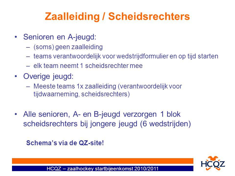 HCQZ – zaalhockey startbijeenkomst 2010/2011 Zaalleiding / Scheidsrechters Senioren en A-jeugd: –(soms) geen zaalleiding –teams verantwoordelijk voor wedstrijdformulier en op tijd starten –elk team neemt 1 scheidsrechter mee Overige jeugd: –Meeste teams 1x zaalleiding (verantwoordelijk voor tijdwaarneming, scheidsrechters) Alle senioren, A- en B-jeugd verzorgen 1 blok scheidsrechters bij jongere jeugd (6 wedstrijden) Schema's via de QZ-site!