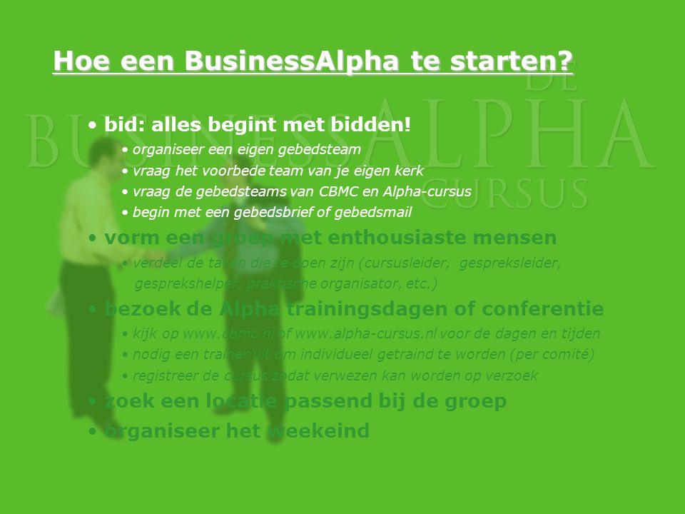 Hoe een BusinessAlpha te starten? bid: alles begint met bidden! organiseer een eigen gebedsteam vraag het voorbede team van je eigen kerk vraag de geb