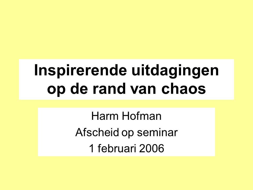 Inspirerende uitdagingen op de rand van chaos Harm Hofman Afscheid op seminar 1 februari 2006