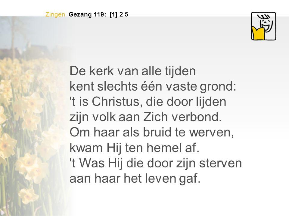Zingen Gezang 119: [1] 2 5 De kerk van alle tijden kent slechts één vaste grond: 't is Christus, die door lijden zijn volk aan Zich verbond. Om haar a