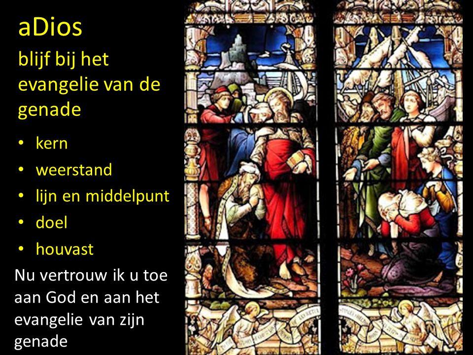 Nu vertrouw ik u toe aan God en aan het evangelie van zijn genade aDios blijf bij het evangelie van de genade kern weerstand lijn en middelpunt doel h