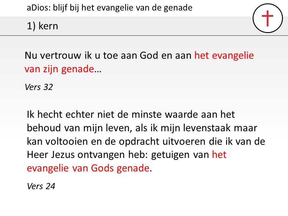 aDios: blijf bij het evangelie van de genade 1) kern Nu vertrouw ik u toe aan God en aan het evangelie van zijn genade… Vers 32 Ik hecht echter niet d
