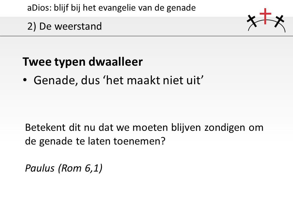 aDios: blijf bij het evangelie van de genade 2) De weerstand Twee typen dwaalleer Genade, dus 'het maakt niet uit' Betekent dit nu dat we moeten blijv