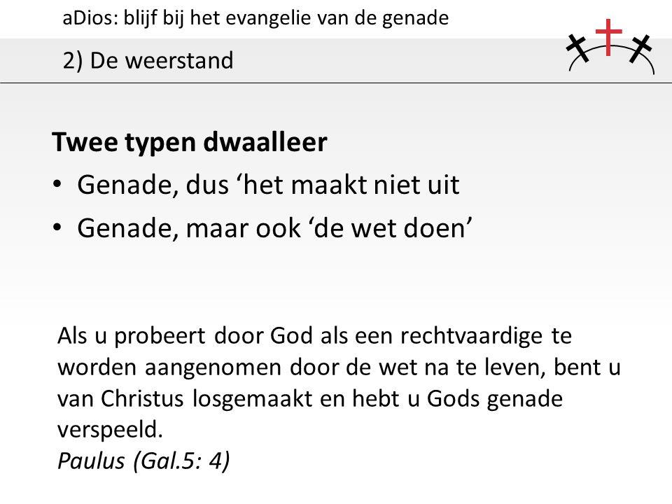 aDios: blijf bij het evangelie van de genade 2) De weerstand Twee typen dwaalleer Genade, dus 'het maakt niet uit Genade, maar ook 'de wet doen' Als u