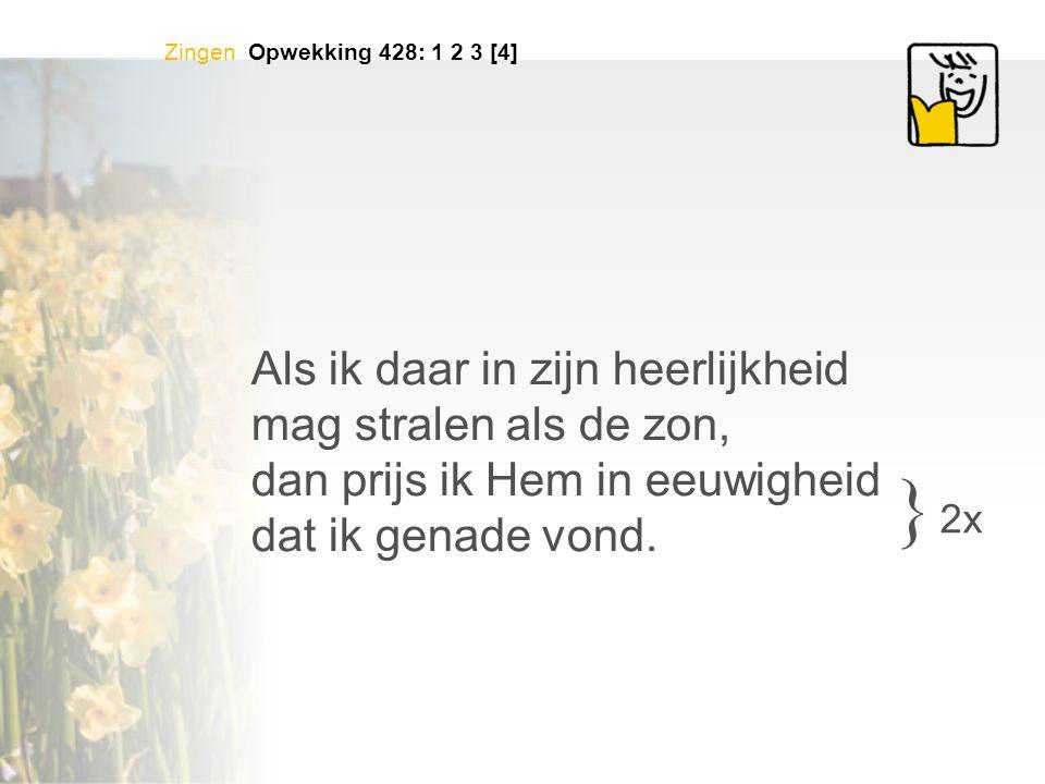 Zingen Opwekking 428: 1 2 3 [4] Als ik daar in zijn heerlijkheid mag stralen als de zon, dan prijs ik Hem in eeuwigheid dat ik genade vond. } 2x