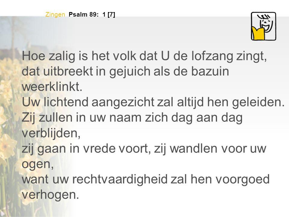 Zingen Psalm 89: 1 [7] Hoe zalig is het volk dat U de lofzang zingt, dat uitbreekt in gejuich als de bazuin weerklinkt. Uw lichtend aangezicht zal alt