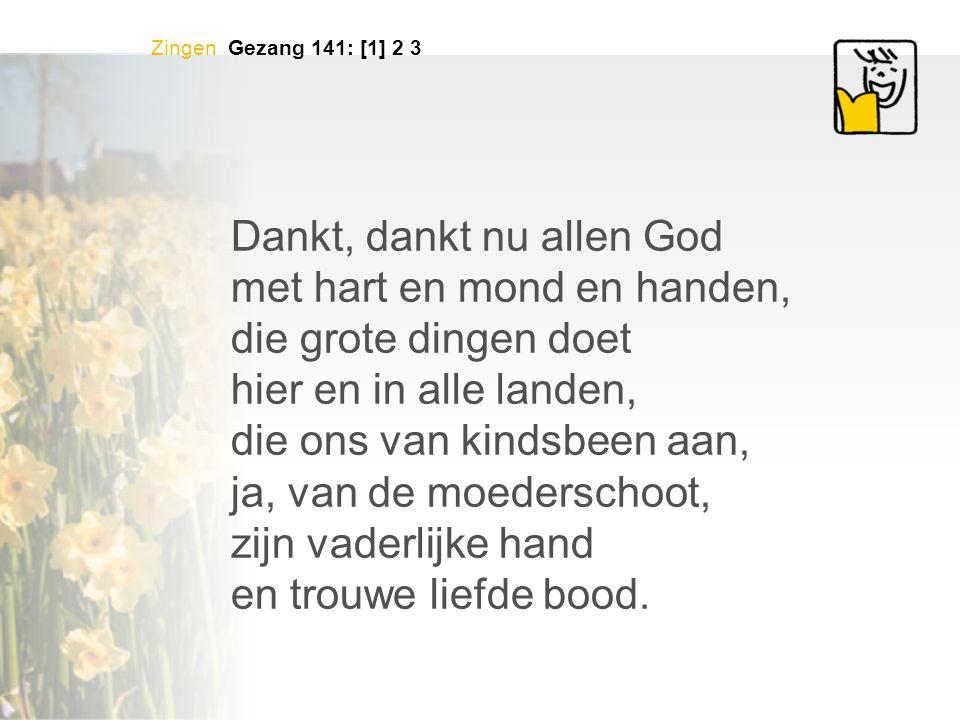 Zingen Gezang 141: [1] 2 3 Dankt, dankt nu allen God met hart en mond en handen, die grote dingen doet hier en in alle landen, die ons van kindsbeen a