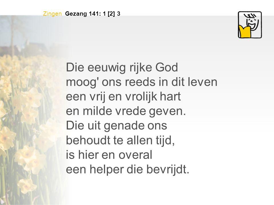 Zingen Gezang 141: 1 [2] 3 Die eeuwig rijke God moog' ons reeds in dit leven een vrij en vrolijk hart en milde vrede geven. Die uit genade ons behoudt