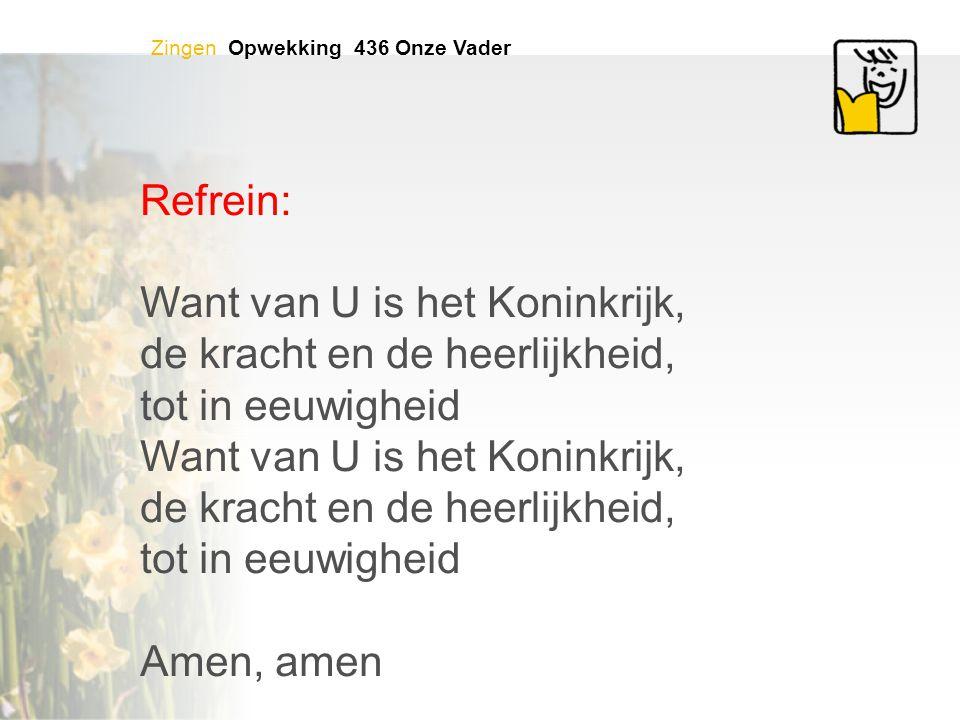 Zingen Opwekking 436 Onze Vader Refrein: Want van U is het Koninkrijk, de kracht en de heerlijkheid, tot in eeuwigheid Want van U is het Koninkrijk, d