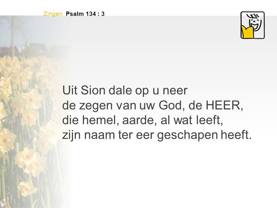 Zingen Psalm 134 : 3 Uit Sion dale op u neer de zegen van uw God, de HEER, die hemel, aarde, al wat leeft, zijn naam ter eer geschapen heeft.