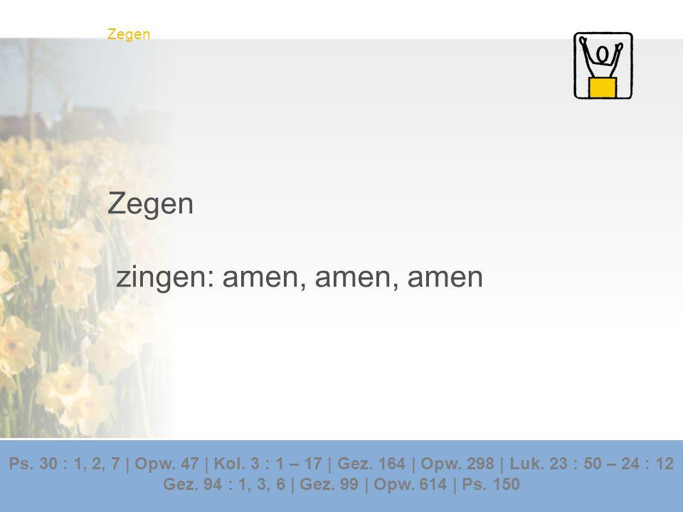 Zegen zingen: amen, amen, amen Ps. 30 : 1, 2, 7 | Opw. 47 | Kol. 3 : 1 – 17 | Gez. 164 | Opw. 298 | Luk. 23 : 50 – 24 : 12 Gez. 94 : 1, 3, 6 | Gez. 99