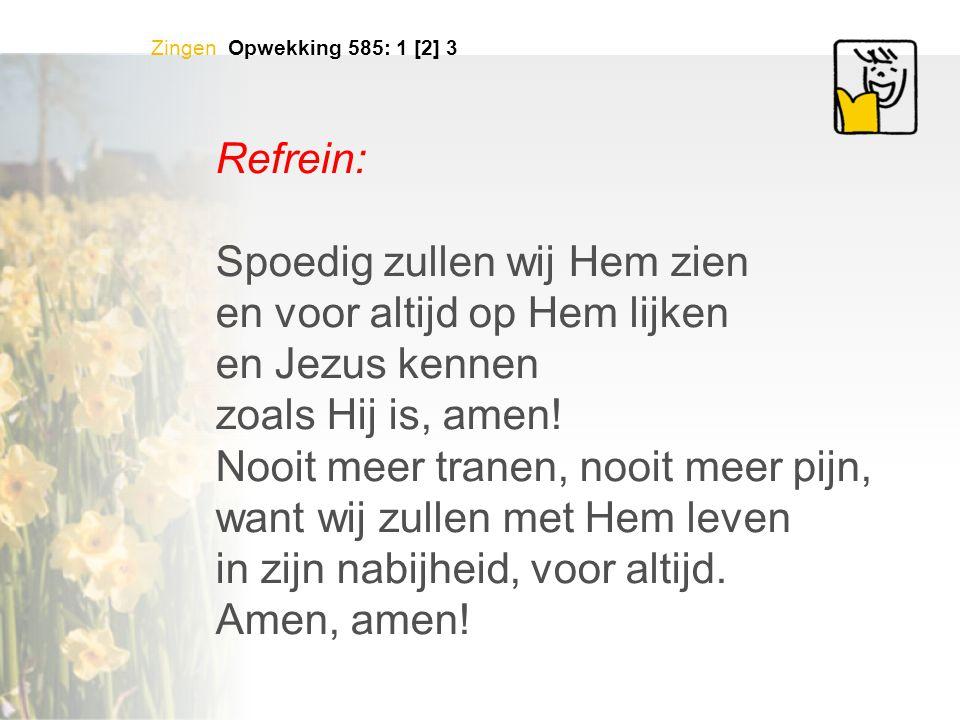 Zingen Opwekking 585: 1 [2] 3 Refrein: Spoedig zullen wij Hem zien en voor altijd op Hem lijken en Jezus kennen zoals Hij is, amen! Nooit meer tranen,