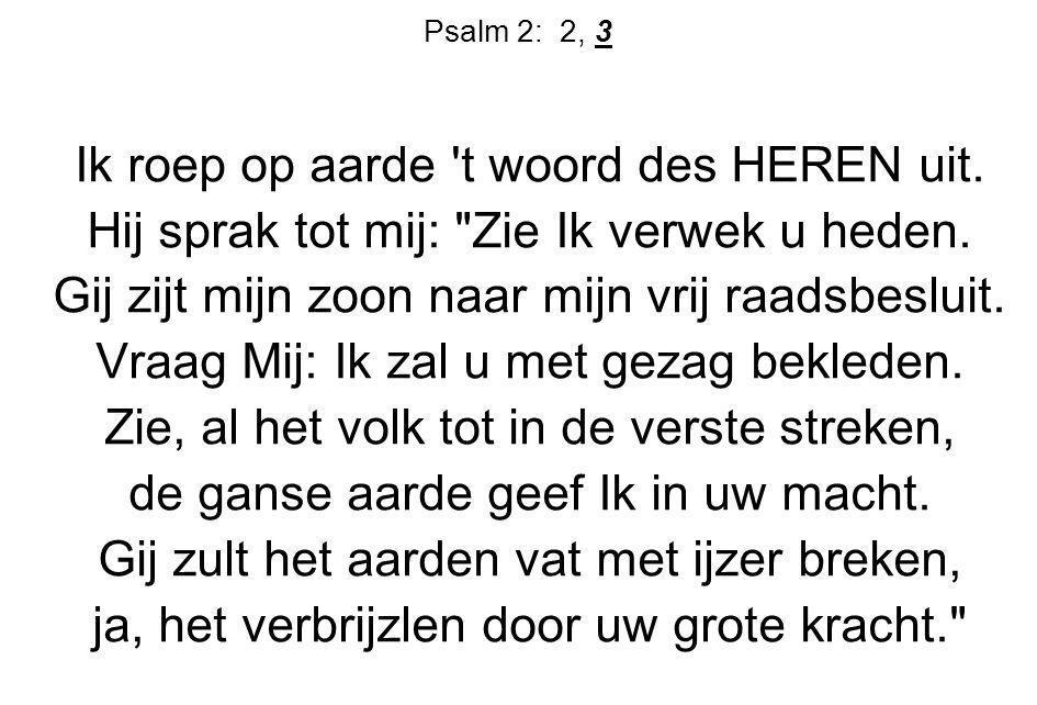 Psalm 2: 2, 3 Ik roep op aarde 't woord des HEREN uit. Hij sprak tot mij: