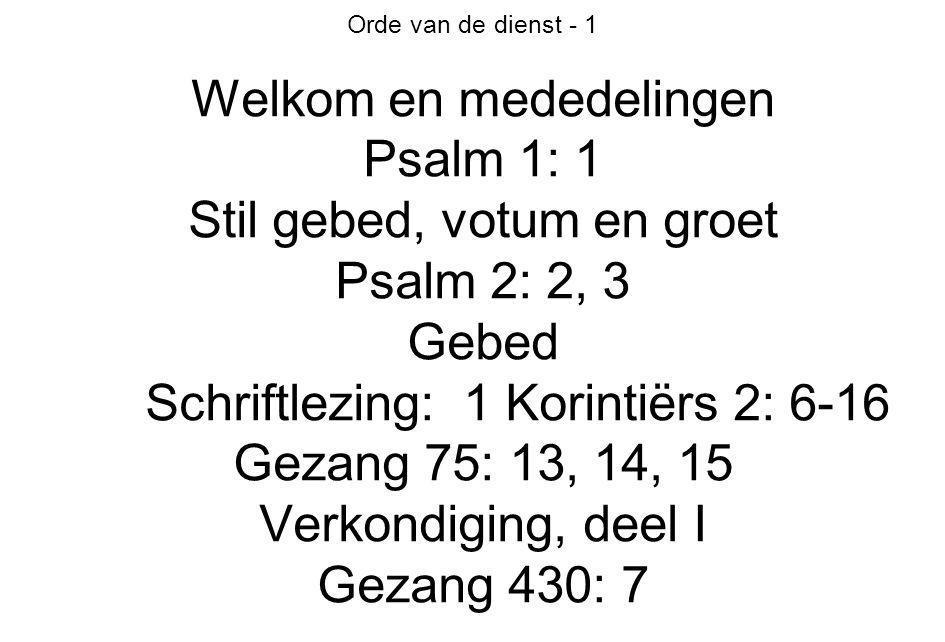 Orde van de dienst - 1 Welkom en mededelingen Psalm 1: 1 Stil gebed, votum en groet Psalm 2: 2, 3 Gebed Schriftlezing: 1 Korintiërs 2: 6-16 Gezang 75: