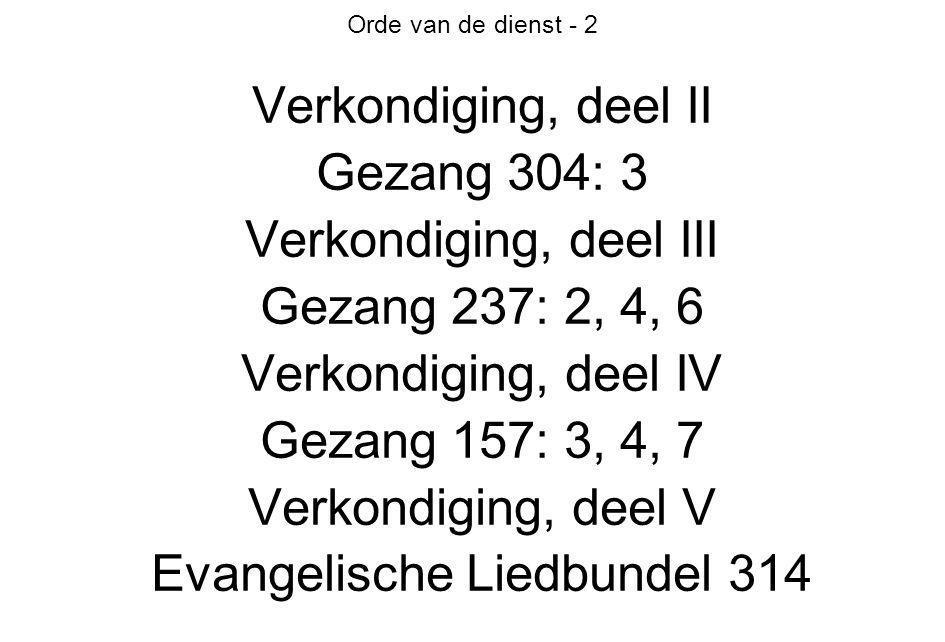 Orde van de dienst - 2 Verkondiging, deel II Gezang 304: 3 Verkondiging, deel III Gezang 237: 2, 4, 6 Verkondiging, deel IV Gezang 157: 3, 4, 7 Verkon