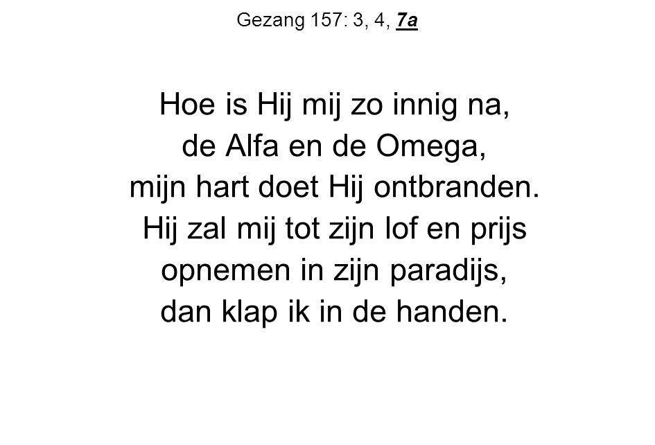 Gezang 157: 3, 4, 7a Hoe is Hij mij zo innig na, de Alfa en de Omega, mijn hart doet Hij ontbranden. Hij zal mij tot zijn lof en prijs opnemen in zijn