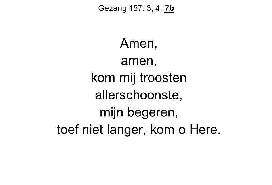 Gezang 157: 3, 4, 7b Amen, amen, kom mij troosten allerschoonste, mijn begeren, toef niet langer, kom o Here.