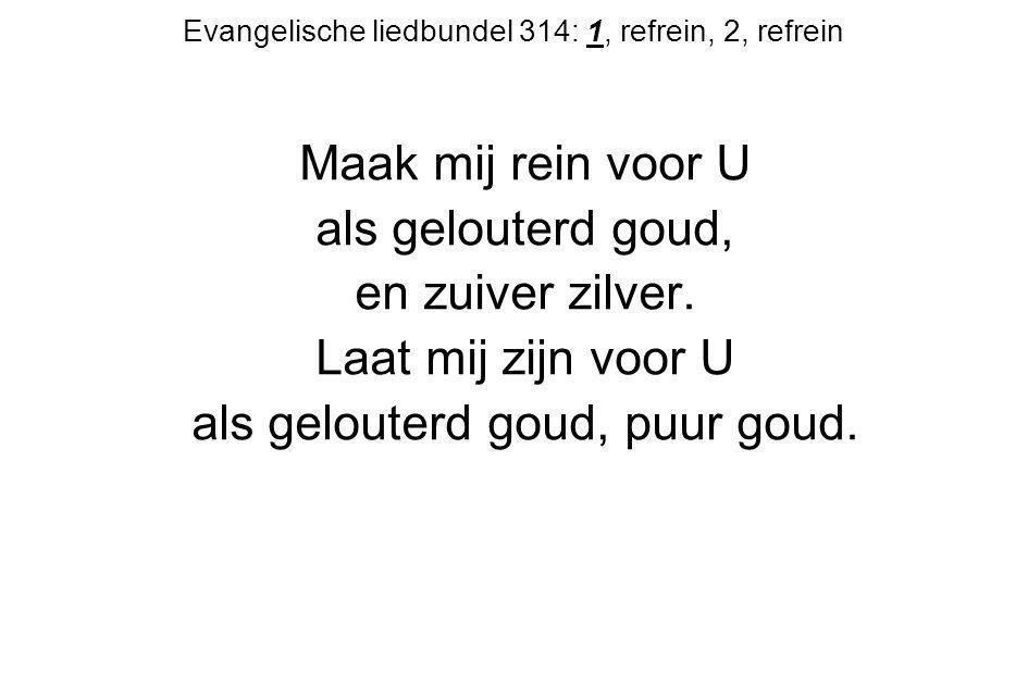 Evangelische liedbundel 314: 1, refrein, 2, refrein Maak mij rein voor U als gelouterd goud, en zuiver zilver. Laat mij zijn voor U als gelouterd goud