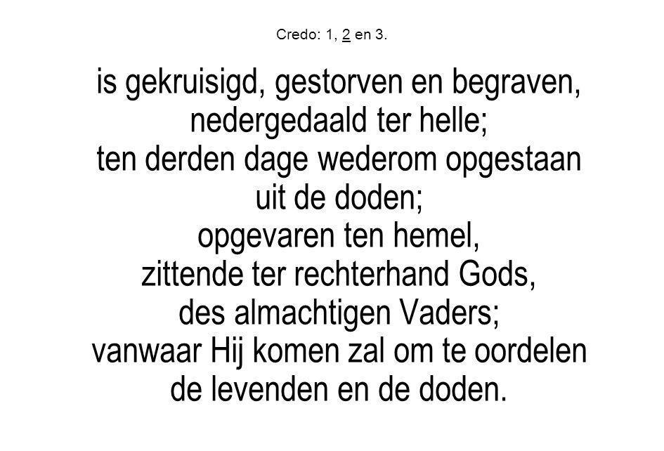 Credo: 1, 2 en 3. is gekruisigd, gestorven en begraven, nedergedaald ter helle; ten derden dage wederom opgestaan uit de doden; opgevaren ten hemel, z