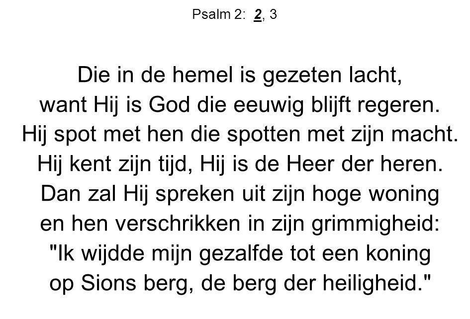 Psalm 2: 2, 3 Die in de hemel is gezeten lacht, want Hij is God die eeuwig blijft regeren. Hij spot met hen die spotten met zijn macht. Hij kent zijn