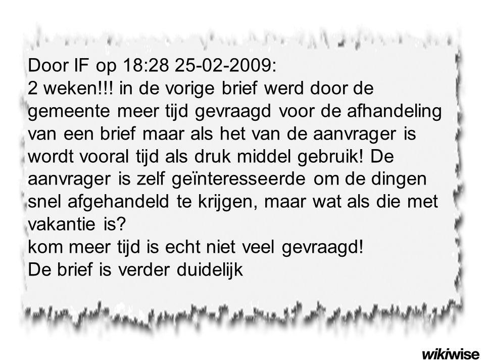 Door IF op 18:28 25-02-2009: 2 weken!!! in de vorige brief werd door de gemeente meer tijd gevraagd voor de afhandeling van een brief maar als het van