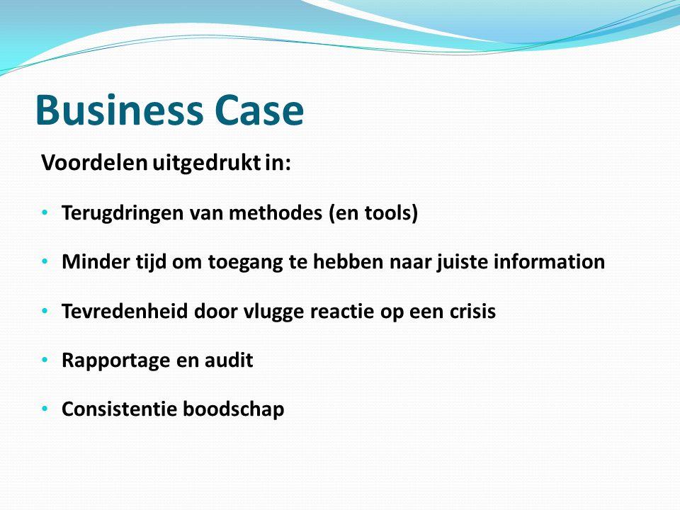 Business Case Voordelen uitgedrukt in: Terugdringen van methodes (en tools) Minder tijd om toegang te hebben naar juiste information Tevredenheid door vlugge reactie op een crisis Rapportage en audit Consistentie boodschap