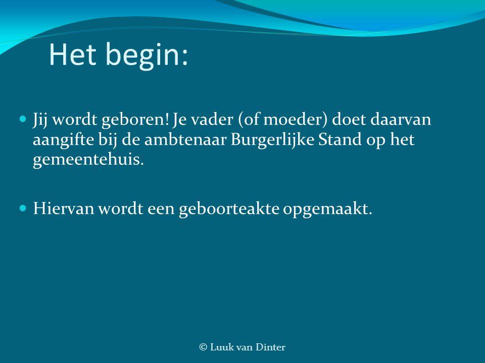 © Luuk van Dinter Het begin: Jij wordt geboren! Je vader (of moeder) doet daarvan aangifte bij de ambtenaar Burgerlijke Stand op het gemeentehuis. Hie