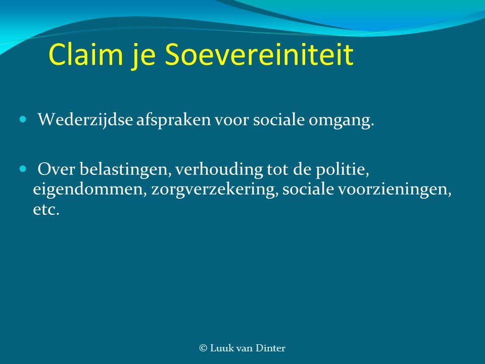 © Luuk van Dinter Claim je Soevereiniteit Wederzijdse afspraken voor sociale omgang. Over belastingen, verhouding tot de politie, eigendommen, zorgver