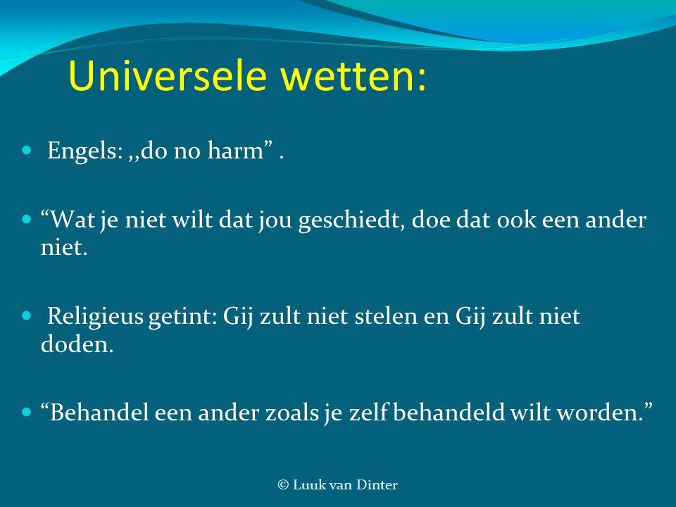 """© Luuk van Dinter Universele wetten: Engels:,,do no harm"""". """"Wat je niet wilt dat jou geschiedt, doe dat ook een ander niet. Religieus getint: Gij zult"""