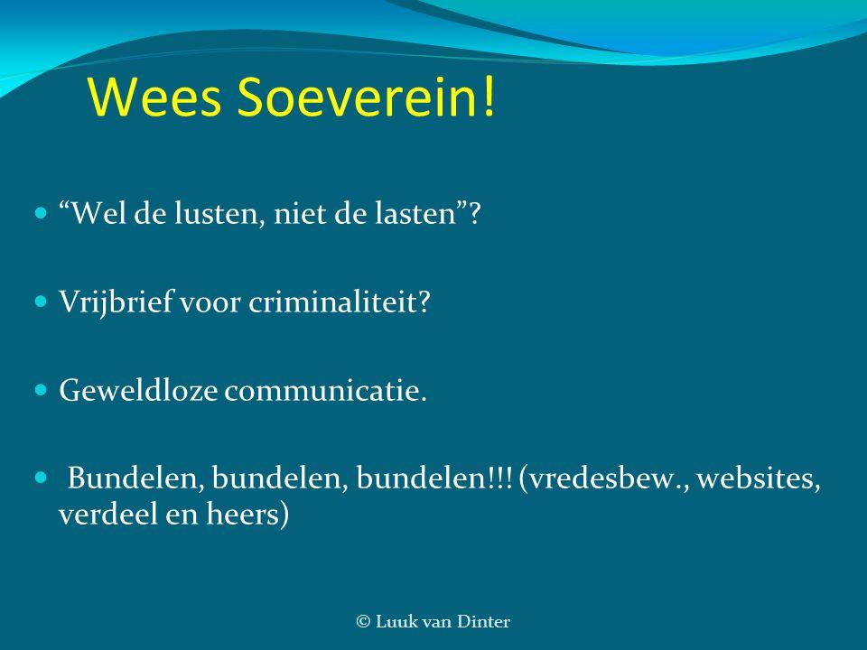 """© Luuk van Dinter Wees Soeverein! """"Wel de lusten, niet de lasten""""? Vrijbrief voor criminaliteit? Geweldloze communicatie. Bundelen, bundelen, bundelen"""