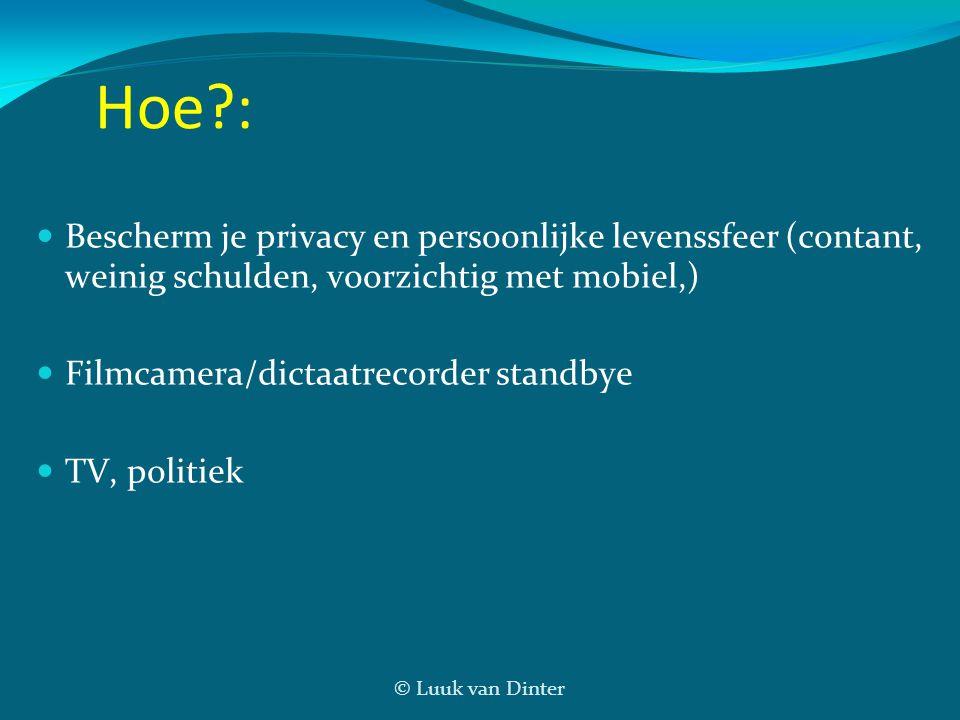 © Luuk van Dinter Hoe?: Bescherm je privacy en persoonlijke levenssfeer (contant, weinig schulden, voorzichtig met mobiel,) Filmcamera/dictaatrecorder standbye TV, politiek