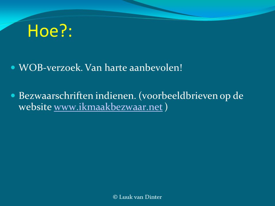 © Luuk van Dinter Hoe?: WOB-verzoek. Van harte aanbevolen! Bezwaarschriften indienen. (voorbeeldbrieven op de website www.ikmaakbezwaar.net )www.ikmaa