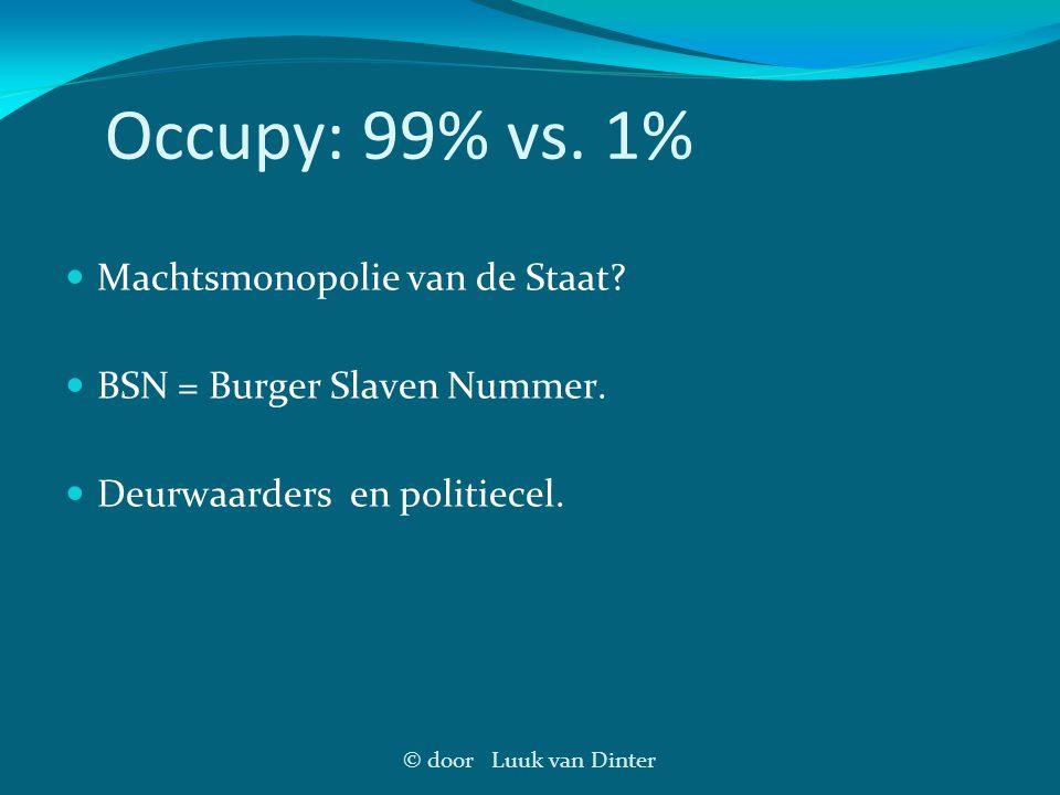 © door Luuk van Dinter Occupy: 99% vs. 1% Machtsmonopolie van de Staat? BSN = Burger Slaven Nummer. Deurwaarders en politiecel.