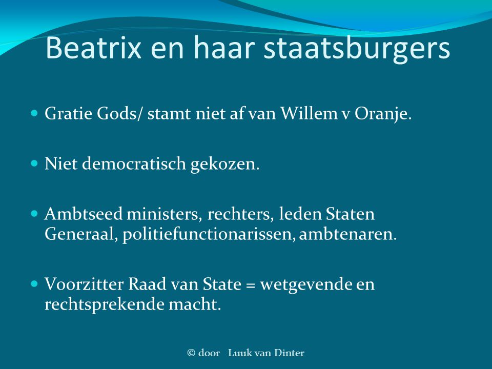 © door Luuk van Dinter Beatrix en haar staatsburgers Gratie Gods/ stamt niet af van Willem v Oranje. Niet democratisch gekozen. Ambtseed ministers, re