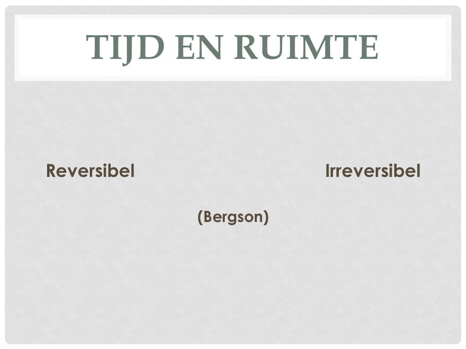TIJD EN RUIMTE ReversibelIrreversibel (Bergson)