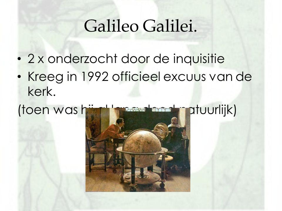 Galileo Galilei. 2 x onderzocht door de inquisitie Kreeg in 1992 officieel excuus van de kerk. (toen was hij al lang dood natuurlijk)