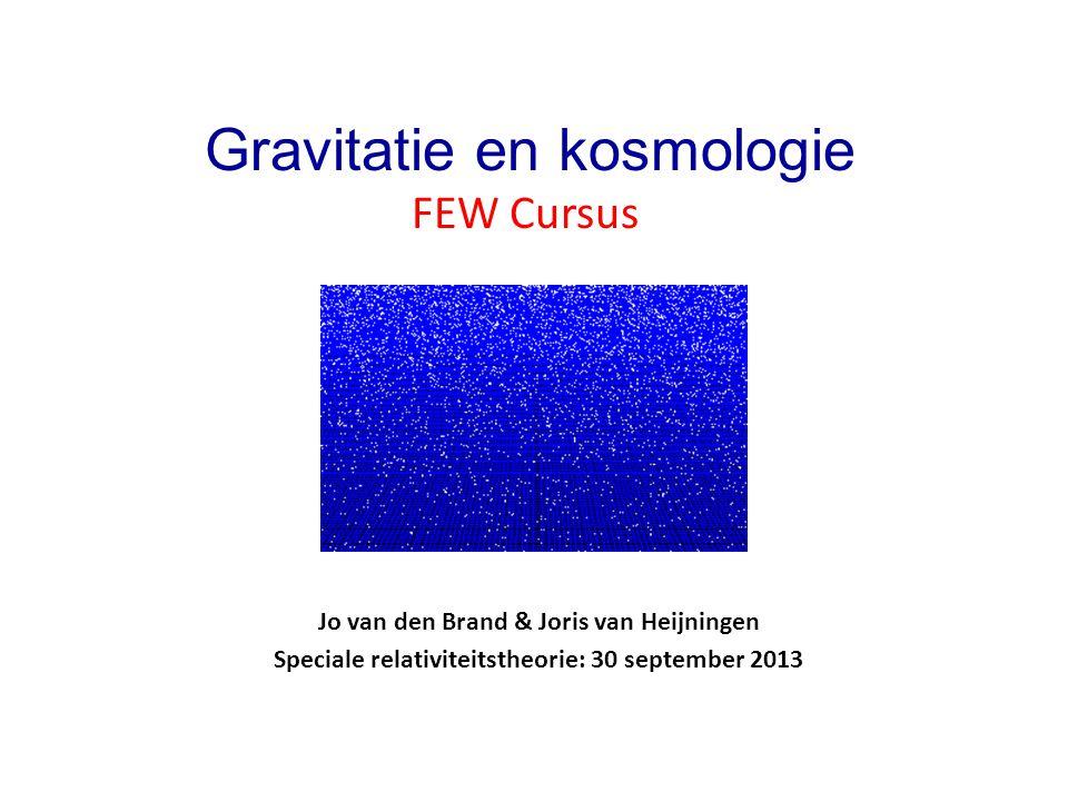 Jo van den Brand & Joris van Heijningen Speciale relativiteitstheorie: 30 september 2013 Gravitatie en kosmologie FEW Cursus