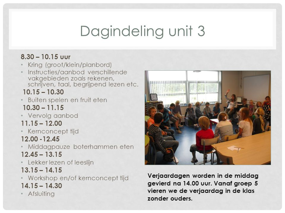 Dagindeling unit 3 8.30 – 10.15 uur Kring (groot/klein/planbord) Instructies/aanbod verschillende vakgebieden zoals rekenen, schrijven, taal, begrijpend lezen etc.