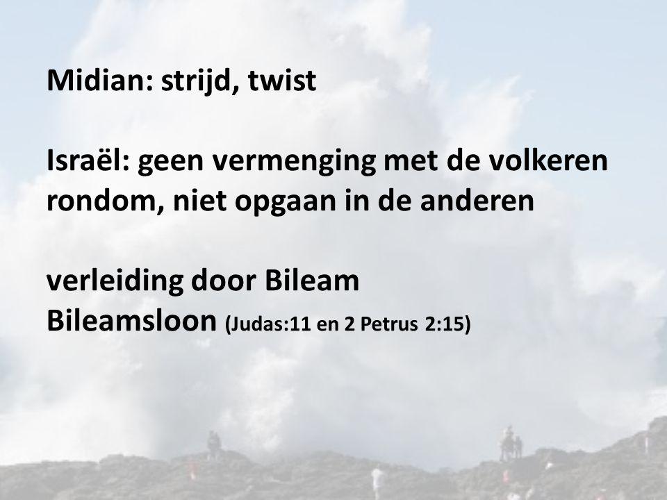 Midian: strijd, twist Israël: geen vermenging met de volkeren rondom, niet opgaan in de anderen verleiding door Bileam Bileamsloon (Judas:11 en 2 Petr