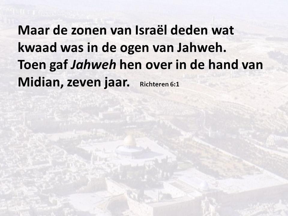 Maar de zonen van Israël deden wat kwaad was in de ogen van Jahweh. Toen gaf Jahweh hen over in de hand van Midian, zeven jaar. Richteren 6:1
