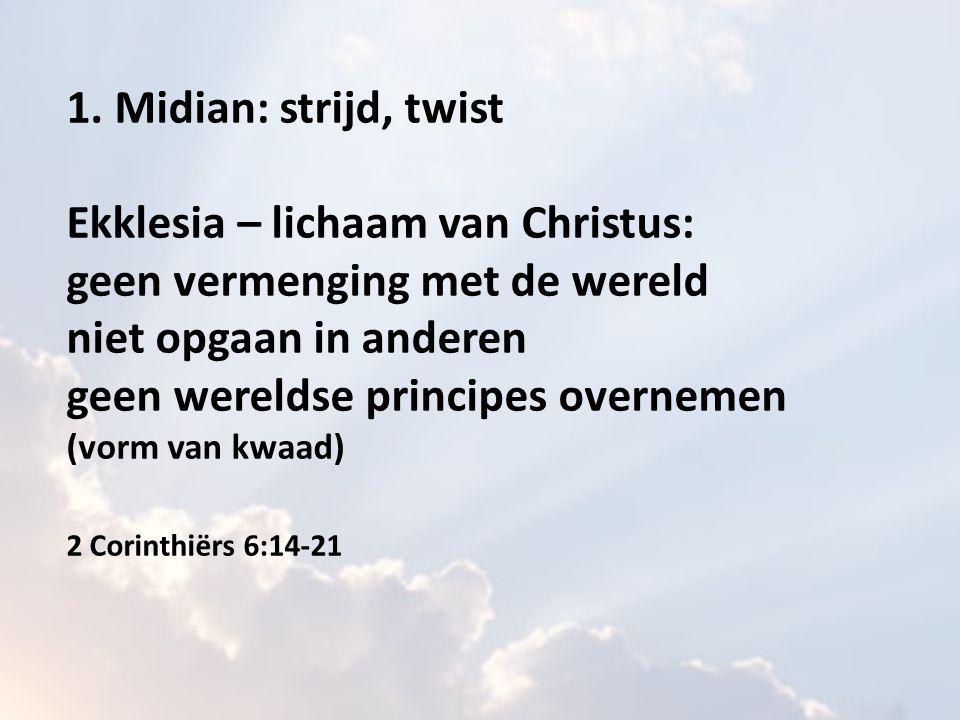 1. Midian: strijd, twist Ekklesia – lichaam van Christus: geen vermenging met de wereld niet opgaan in anderen geen wereldse principes overnemen (vorm